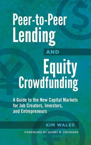 Peer To Peer Lending And Equity Crowdfunding  A Guide To The New Capital Markets For Job Creators  Investors  And Entrepreneurs