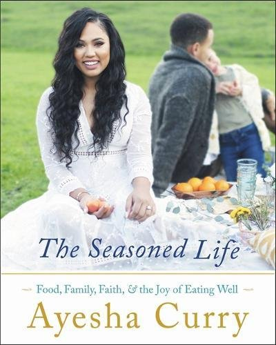 The Seasoned Life: Food, Family, Faith, and the Joy of Eating Well by Ayesha Curry
