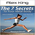 The 7 Secrets to Your Ideal Body: How to Refine Your Exercise and Diet to Achieve Maximum Results | Alex King