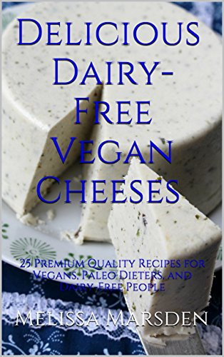 Delicious Dairy-Free Vegan Cheeses: 25 Premium Quality Recipes for Vegans, Paleo Dieters, and Dairy-Free People (The Taste Revolution Book 1) by Melissa Marsden