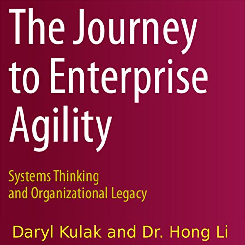 The Journey to Enterprise Agility: Systems Thinking and Organizational Legacy by Daryl Kulak and Hong Li