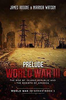 Prelude to World War III: The Rise of the Islamic Republic and the Rebirth of America (World War III Series Book 1) by [Rosone, James,  Miranda Watson]
