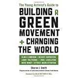 The Young Activist's Guide to Building a Green Movement and Changing the World: Plan a Campaign, Recruit Supporters, Lobby Politicians, Pass Legislation, Raise Money, Attract Media Attention