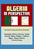 Algeria in Perspective - Orientation Guide and Cultural Orientation: Geography, History, Economy, Society, Security, Military, Religion, Traditions, Algiers, Sahara, Berbers, Terrorist Groups