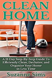 Clean Home: A 21 Day Step-By-Step Guide To Efficiently Clean, Declutter, and Org