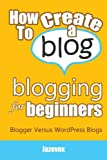 How To Create A Blog - Blogging For Beginners: Blogger Versus WordPress Blogs (Internet Marketing Strategies) (Volume 3)
