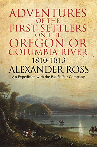 Adventures of the First Settlers on the Oregon or Columbia River, 1810-1813 by [Ross, Alexander]
