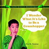 I Wonder What It's Like to Be a Grasshopper, Erin M. Hovanec, 0823954528