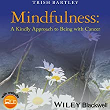 Mindfulness: A Kindly Approach to Being with Cancer Audiobook by Trish Bartley Narrated by Trish Bartley