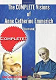 The Complete Visions of Anne Catherine Emmerich (Illustrated): The Lowly Life and Bitter Passion of Our Lord Jesus Christ and His Blessed Mother Together   with the Mysteries of the Old Testament