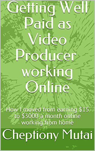Getting Well Paid as Video Producer working Online: How I moved from earning $15 to $3000 a month online working from home (Video editor)