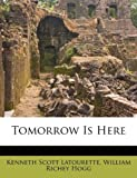 Tomorrow Is Here, Kenneth Scott Latourette and William Richey Hogg, 1245483293