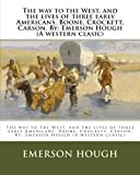 img - for The way to the West, and the lives of three early Americans, Boone, Crockett, Carson. By: Emerson Hough (A western clasic) book / textbook / text book