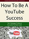 How To Be A YouTube Success - The 5 Strategies To Have A Successful YouTube Career (How To Make Money On YouTube & Viral Video Marketing)