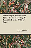 Ornithological Sketches from Spain - Stories of Spotting the Rarest Birds in the Wilds of Spain, C. g. Danford, 1447414853