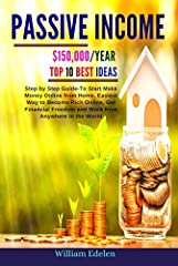 ★★ Buy the Paperback Version of this Book and get the Kindle Book version for FREE ★★In this  Passive Income:-  $150,000/YEAR: Top 10 Best Ideas: Step by Step Guide- To Start Make Money Online from Home, Easiest Way to Become Rich Online, Get...
