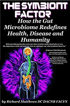 The Symbiont Factor: How the Gut Bacteria Microbiome Redefines Health, Disease and Humanity by [Matthews DC DACNB, Richard]