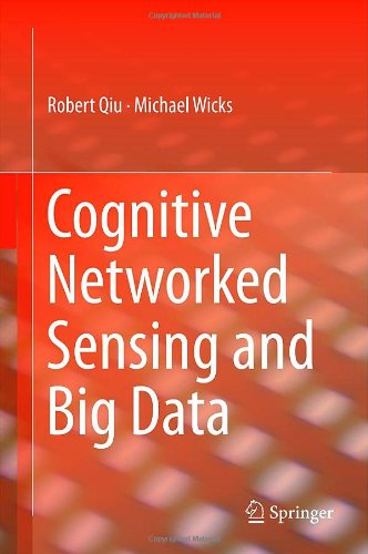 Cognitive Networked Sensing and Big Data by Michael Wicks , Robert Qiu, Publisher : Springer