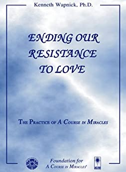 Ending Our Resistance to Love: The Practice of 'A Course in Miracles' by [Wapnick, Kenneth]