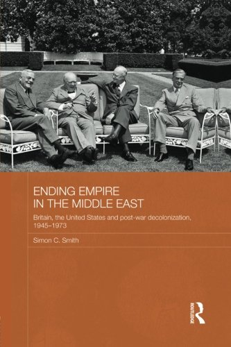 Ending Empire in the Middle East: Britain, the United States and Post-war Decolonization, 1945-1973 (Routledge Studies i