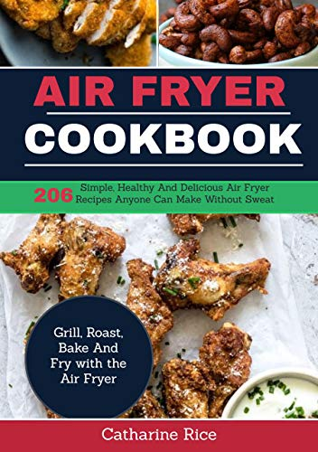 AIR FRYER COOKBOOK: 206 Simple, Healthy And Delicious Air Fryer Recipes Anyone Can Make Without Sweat. Grill,   Roast, Bake And Fry with the Air Fryer. by Catharine Rice