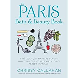 The Paris Bath and Beauty Book: Embrace Your Natural Beauty with Timeless Secrets and Recipes from the French
