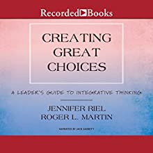 Creating Great Choices: A Leader's Guide to Integrative Thinking Audiobook by Jennifer Riel, Roger L. Martin Narrated by Jack Garrett