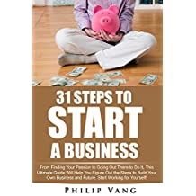 Business: Start-Up: 31 Steps to Start a Business: From Finding Your Passion to Going Out There to Do It, This Ultimate Guide Will Help You Figure Out the Steps to Build Your Own Business and Future
