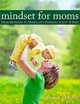 Mindset for Moms: From Mundane to Marvelous Thinking in Just 30 Days by [Martin, Jamie C.]