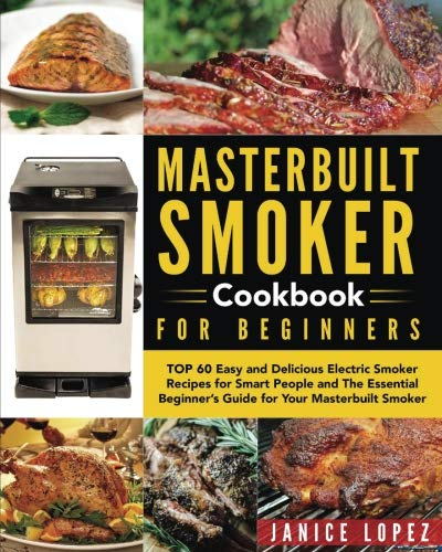 Masterbuilt Smoker Cookbook for Beginners: Top 60 Easy and Delicious Electric Smoker Recipes for Smart People and The Essential Beginner's Guide for ... Smoker (Masterbuilt Smoker Cookbook Recipes) by Jannice Lopez
