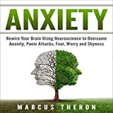 Anxiety: Rewire Your Brain Using Neuroscience to Overcome Anxiety, Panic Attacks, Fear, Worry, and Shyness
