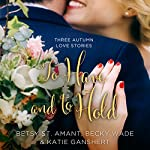 To Have and to Hold: Three Autumn Love Stories | Becky Wade,Katie Ganshert,Betsy St. Amant