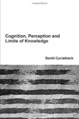 Cognition, Perception and Limits of Knowledge by Cycleback David (2013-05-25) Paperback