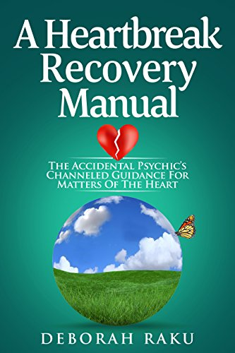 A Heartbreak Recovery Manual: The Accidental Psychic's Channeled Guidance for Matters of the Heart