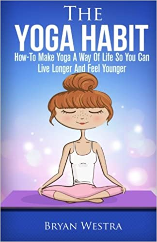 The Yoga Habit: How-To Make Yoga A Way Of Life So You Can ...