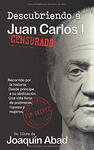 Descubriendo a Juan Carlos: Recorrido por su historia: Desde Príncipe a su abdicación. Una vida llena de polémicas, riqueza y mujeres: Amazon.es: Abad, Joaquín: Libros