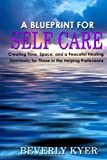 img - for A Blueprint for Self Care: Creating Time, Space, and a Peaceful Healing Sanctuary for Those in the Helping Professions book / textbook / text book