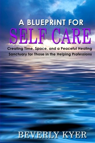 A Blueprint for Self Care: Creating Time, Space, and a Peaceful Healing Sanctuary for Those in the Helping Professions pdf