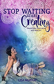 Stop Waiting, Start Creating: Transform Your Ideas Into Reality by [Murray, Lisa]