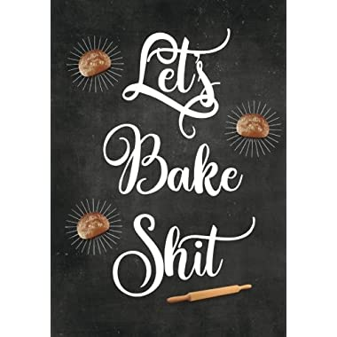Let's Bake Shit: Blank Recipe Journal to Write in, Food Cookbook Design, Document all Your Special Recipes and Notes for Your Favorite Cooking, Baking ... Gift for Men, Women, Husband, Dad, Wife, Mom