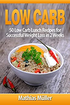 Low Carb Recipes: 50 Low Carb Lunch Recipes for Successful Weight Loss in 2 Weeks by [Müller, Mathias]
