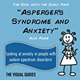 Asperger's Syndrome and Anxiety: by the girl with the curly hair (The Visual Guides) (Volume 8)