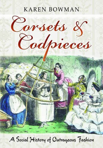 Corsets & Codpieces: A Social History of Outrageous Fashion by Karen Bowman (2015-10-30)