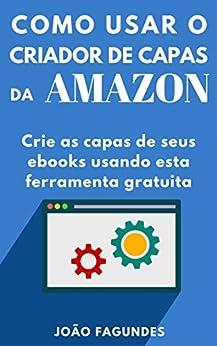Criador de Capas da Amazon: Um guia prático para criar capas para ebooks por [Fagundes, João]
