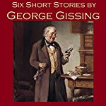 Six Short Stories by George Gissing | George Gissing