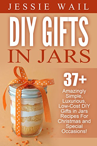 DIY Gifts In Jars: 37+ Amazingly Simple, Luxurious, Low-Cost DIY Gifts In Jars Recipes For Christmas, Birthdays And Other Special Occasions! (DIY Projects, Gift Ideas, Holiday Gifts) ()