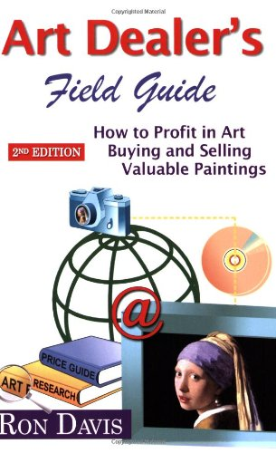 Art Dealer's Field Guide: How to Profit in Art, Buying and Selling Valuable Paintings