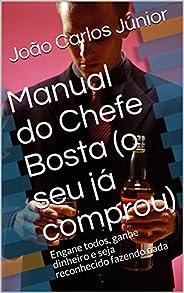 Manual do Chefe Bosta (o seu já comprou): Engane todos, ganhe dinheiro e seja reconhecido fazendo nada