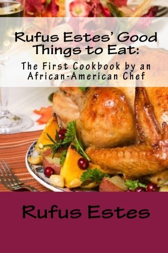 Search : Rufus Estes'Good Things to Eat: The First Cookbook by an African-American Chef