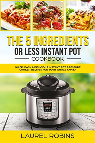 The 5 Ingredients or Less Instant Pot Cookbook: Quick, Easy & Delicious Instant Pot Pressure Cooker Recipes for Your Whole Family by Laurel Robins